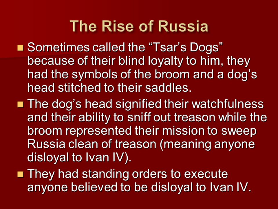 """Sometimes called the """"Tsar's Dogs"""" because of their blind loyalty to him, they had the symbols of the broom and a dog's head stitched to their saddles"""