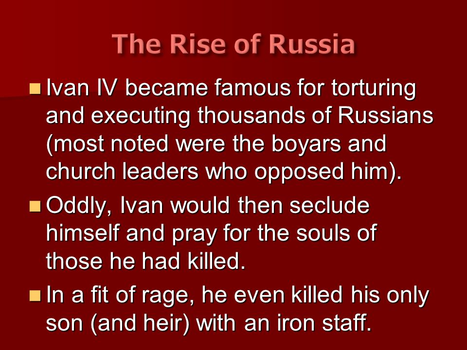 Ivan IV became famous for torturing and executing thousands of Russians (most noted were the boyars and church leaders who opposed him). Ivan IV becam