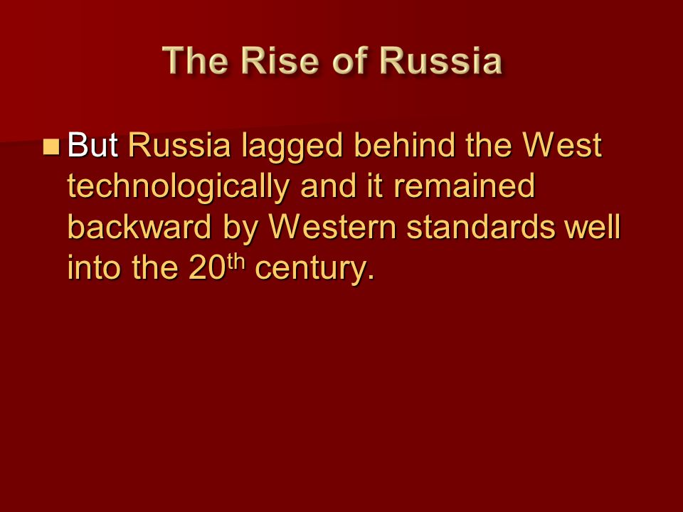 But Russia lagged behind the West technologically and it remained backward by Western standards well into the 20 th century. But Russia lagged behind