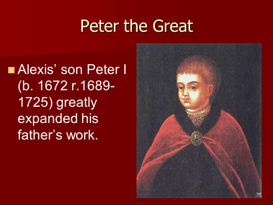 Peter the Great Alexis' son Peter I (b. 1672 r.1689- 1725) greatly expanded his father's work.