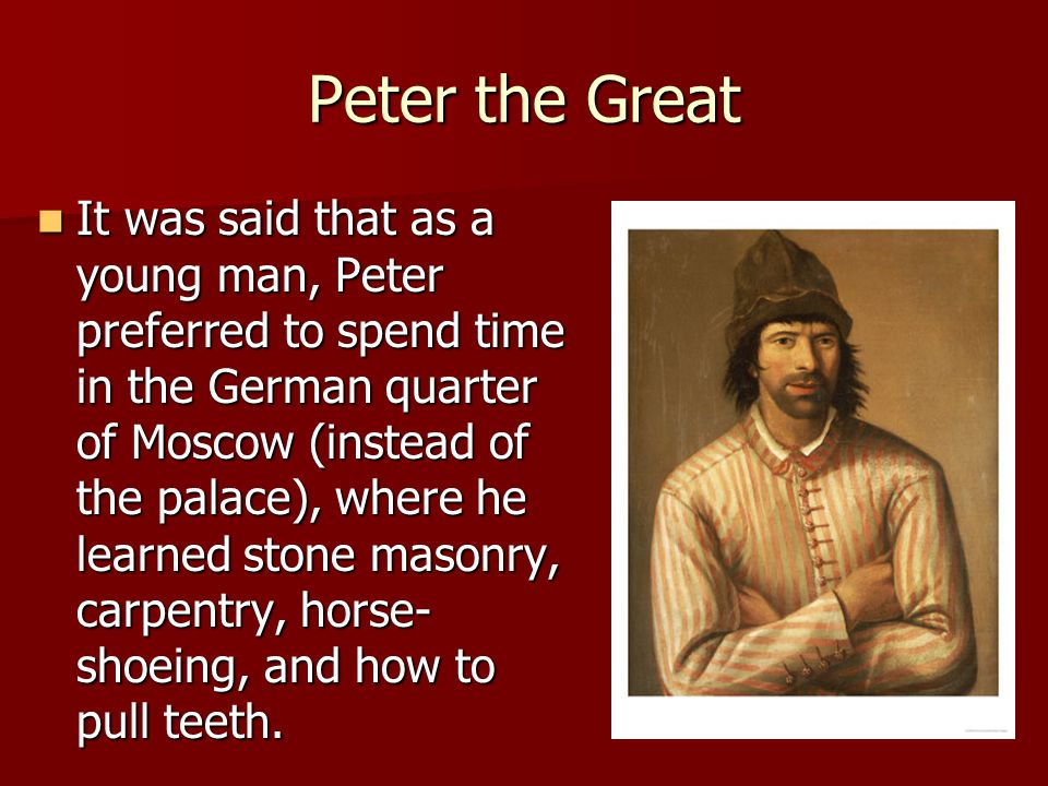 Peter the Great It was said that as a young man, Peter preferred to spend time in the German quarter of Moscow (instead of the palace), where he learn