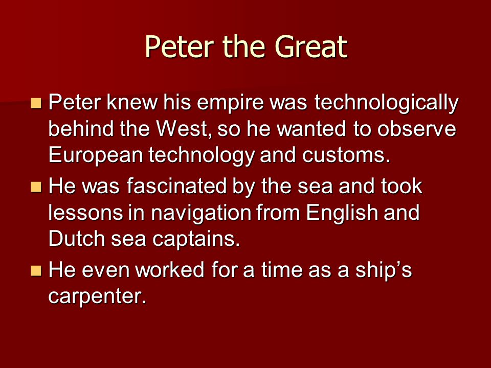 Peter knew his empire was technologically behind the West, so he wanted to observe European technology and customs. Peter knew his empire was technolo