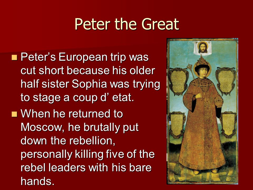 Peter the Great Peter's European trip was cut short because his older half sister Sophia was trying to stage a coup d' etat. Peter's European trip was