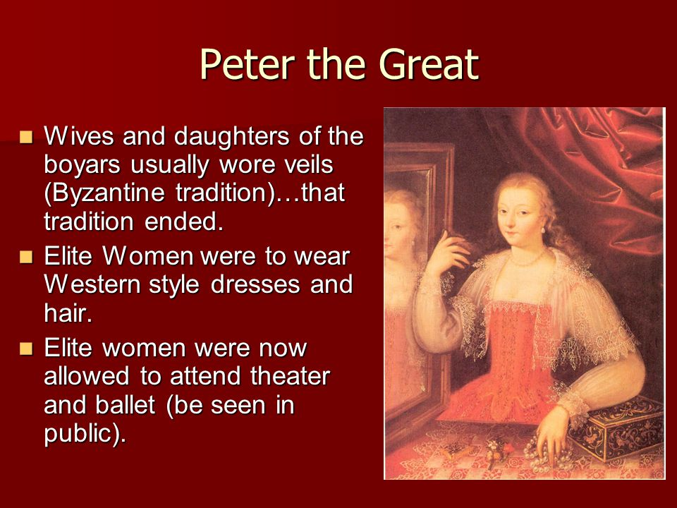 Peter the Great Wives and daughters of the boyars usually wore veils (Byzantine tradition)…that tradition ended. Wives and daughters of the boyars usu