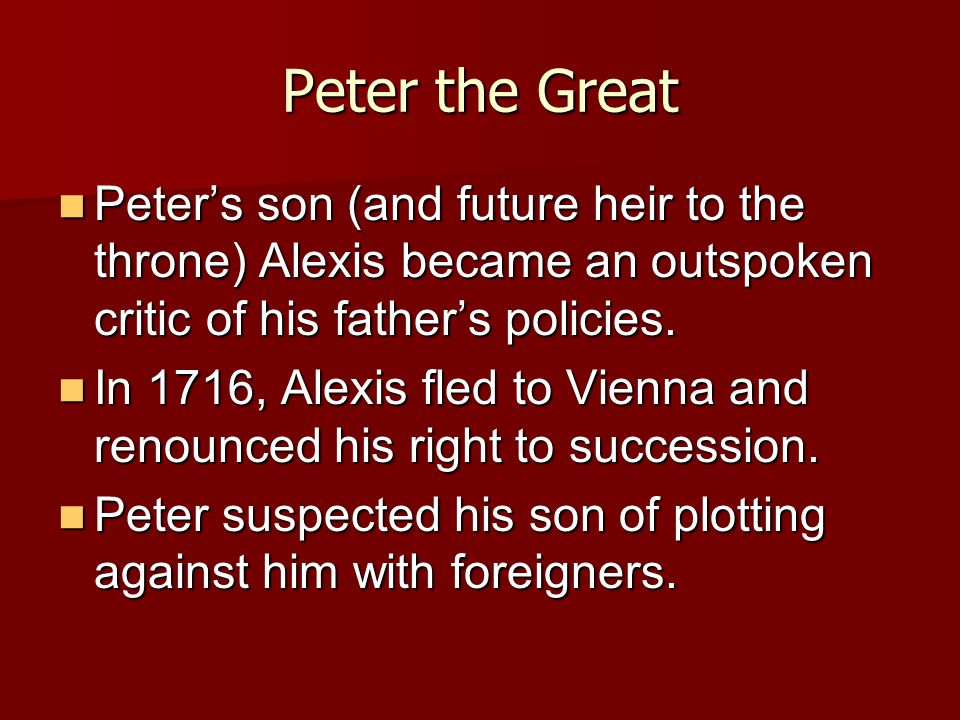 Peter the Great Peter's son (and future heir to the throne) Alexis became an outspoken critic of his father's policies. Peter's son (and future heir t