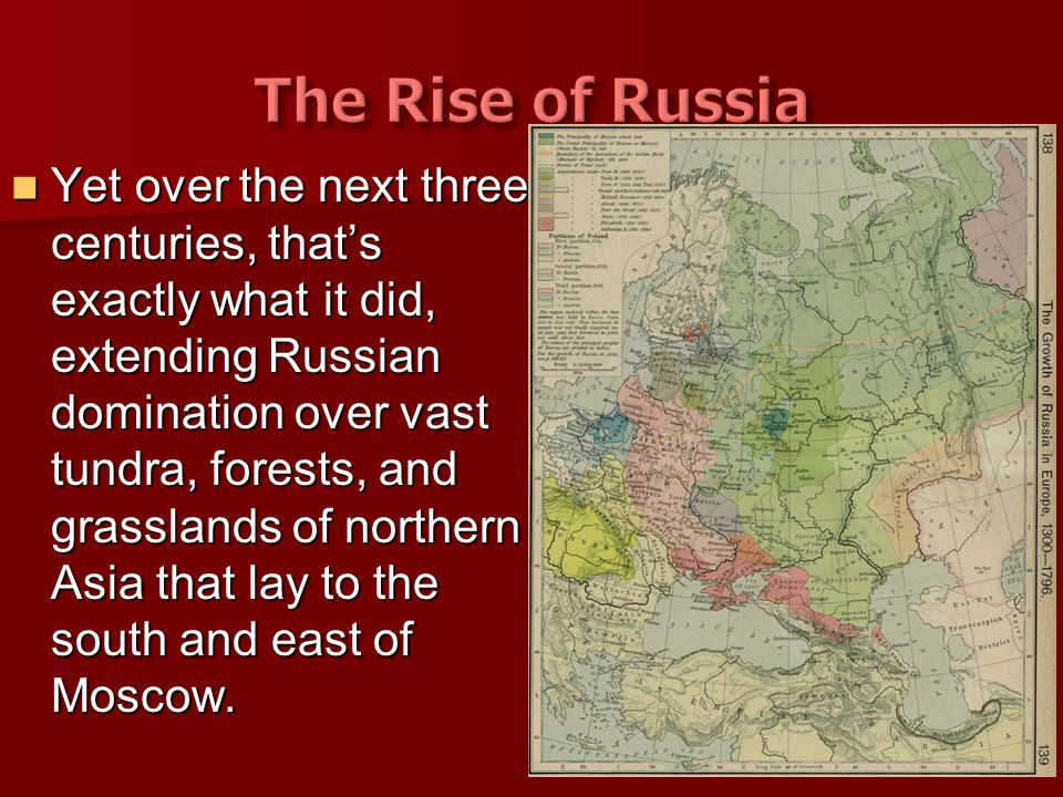 Yet over the next three centuries, that's exactly what it did, extending Russian domination over vast tundra, forests, and grasslands of northern Asia