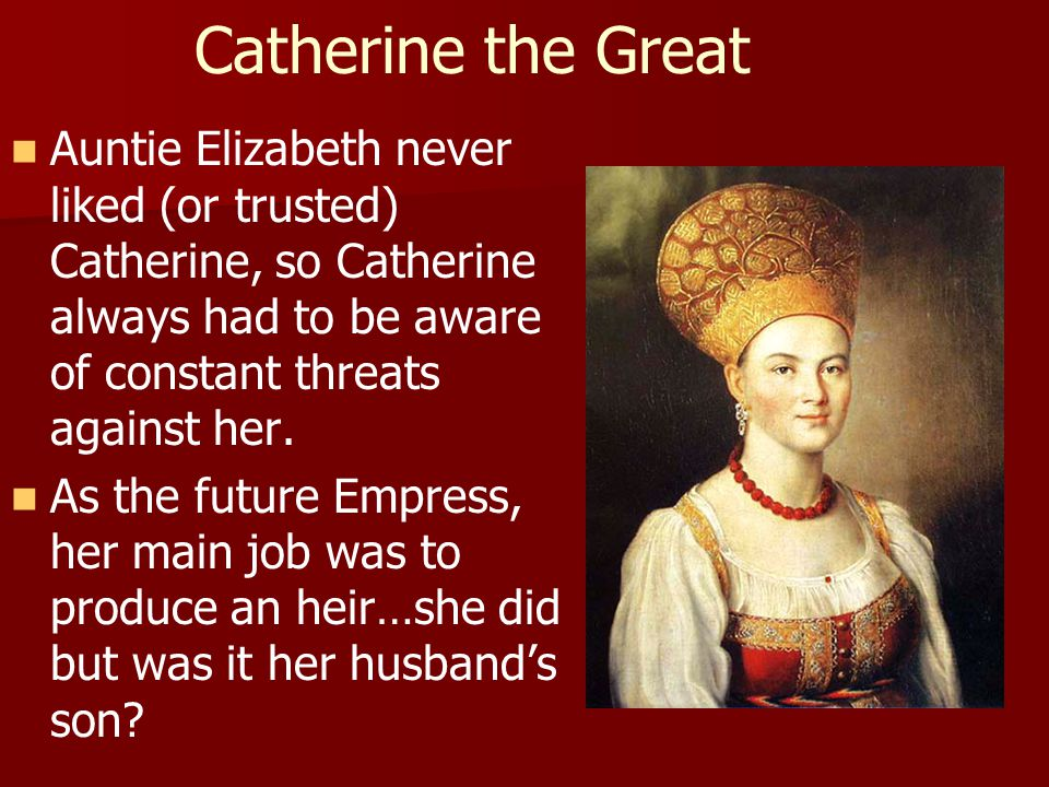 Catherine the Great Auntie Elizabeth never liked (or trusted) Catherine, so Catherine always had to be aware of constant threats against her. As the f