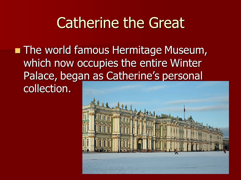 Catherine the Great The world famous Hermitage Museum, which now occupies the entire Winter Palace, began as Catherine's personal collection. The worl