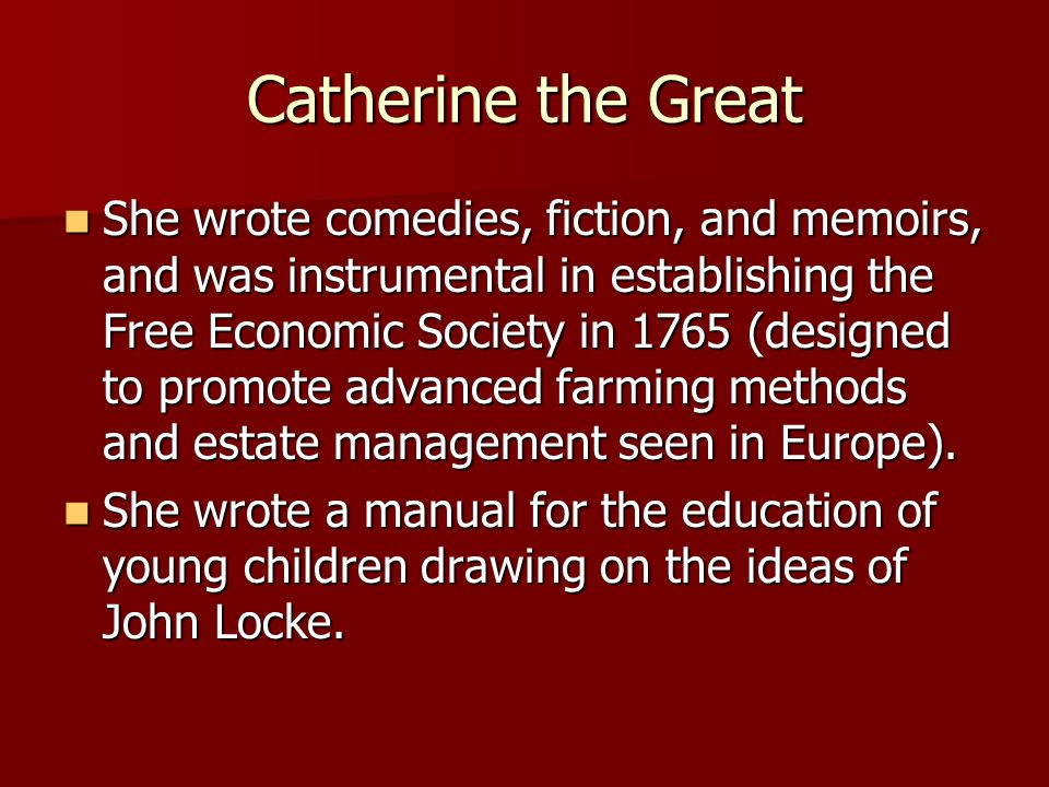 Catherine the Great She wrote comedies, fiction, and memoirs, and was instrumental in establishing the Free Economic Society in 1765 (designed to prom