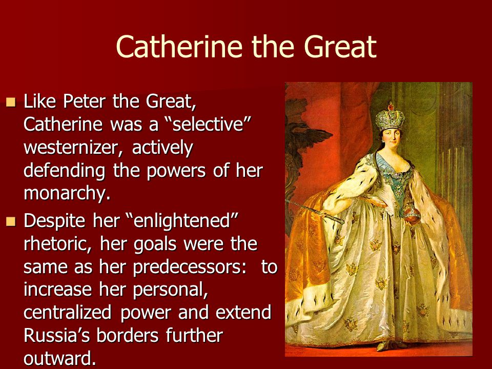"""Catherine the Great Like Peter the Great, Catherine was a """"selective"""" westernizer, actively defending the powers of her monarchy. Like Peter the Great"""