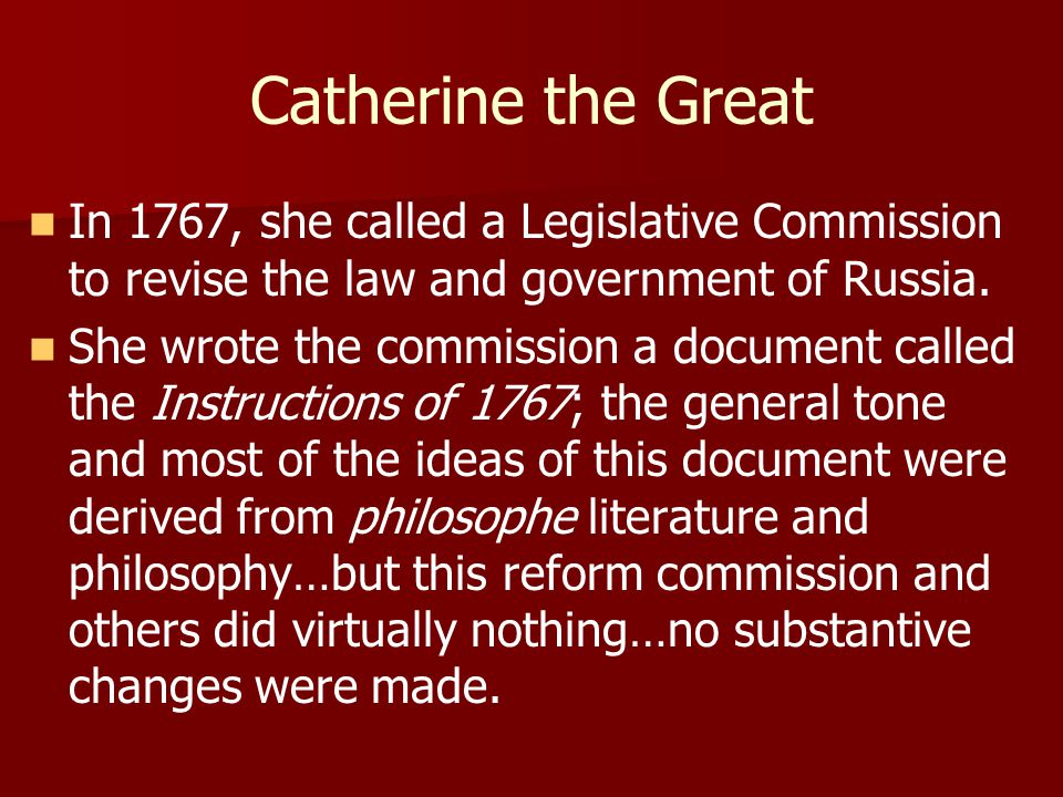 Catherine the Great In 1767, she called a Legislative Commission to revise the law and government of Russia. She wrote the commission a document calle