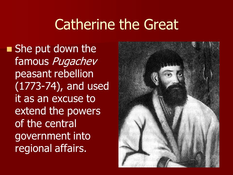 Catherine the Great She put down the famous Pugachev peasant rebellion (1773-74), and used it as an excuse to extend the powers of the central governm