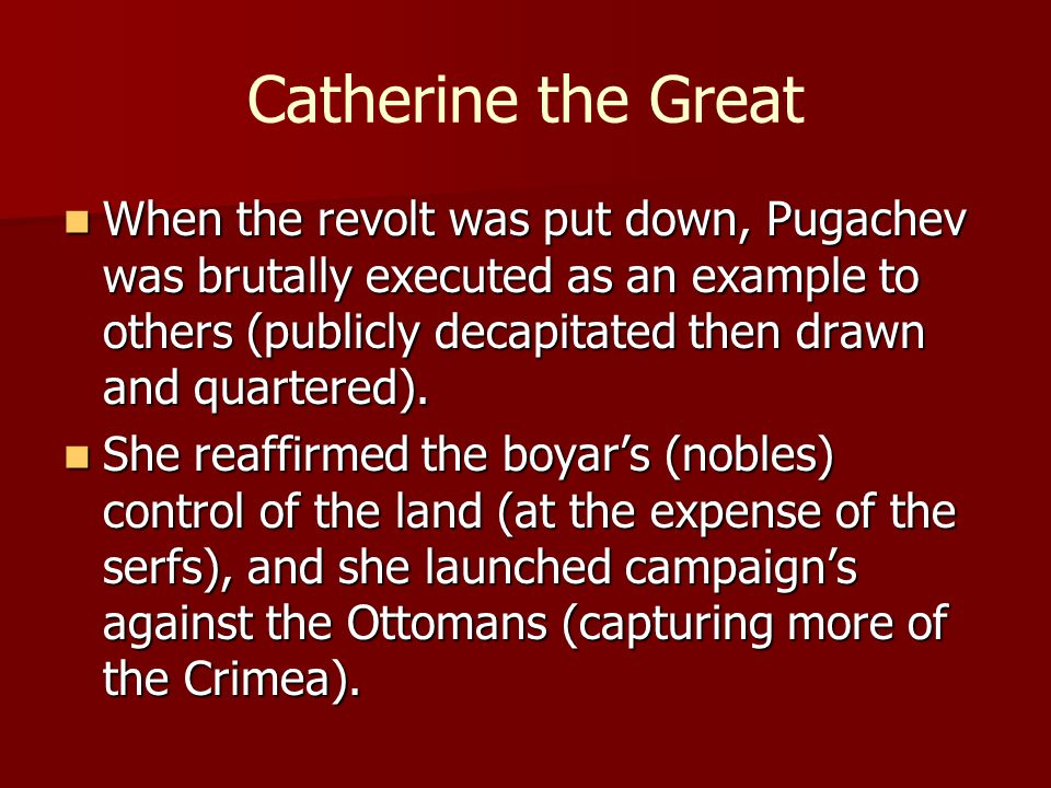 Catherine the Great When the revolt was put down, Pugachev was brutally executed as an example to others (publicly decapitated then drawn and quartere