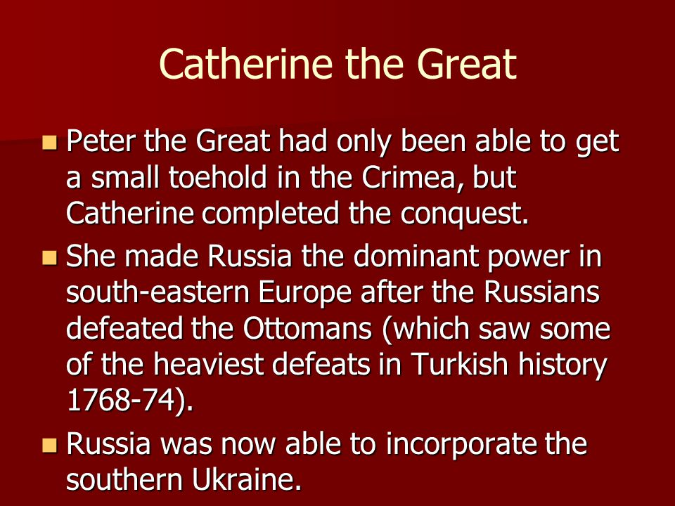 Catherine the Great Peter the Great had only been able to get a small toehold in the Crimea, but Catherine completed the conquest. Peter the Great had