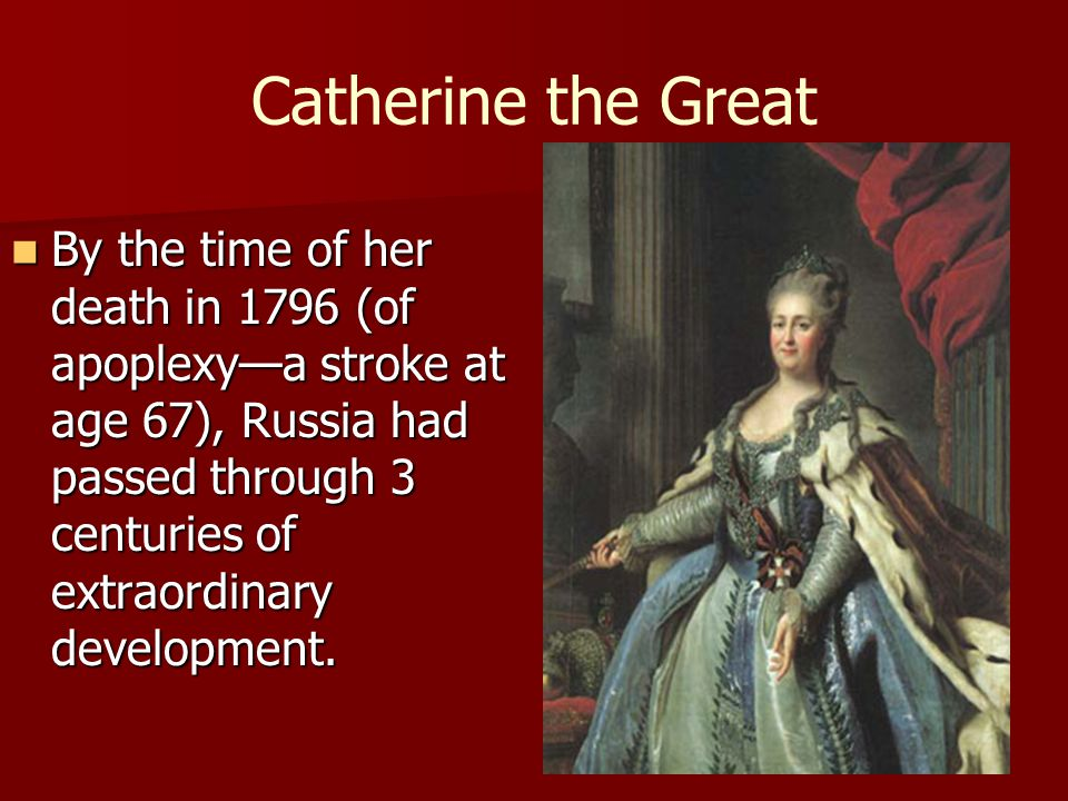 Catherine the Great By the time of her death in 1796 (of apoplexy—a stroke at age 67), Russia had passed through 3 centuries of extraordinary developm