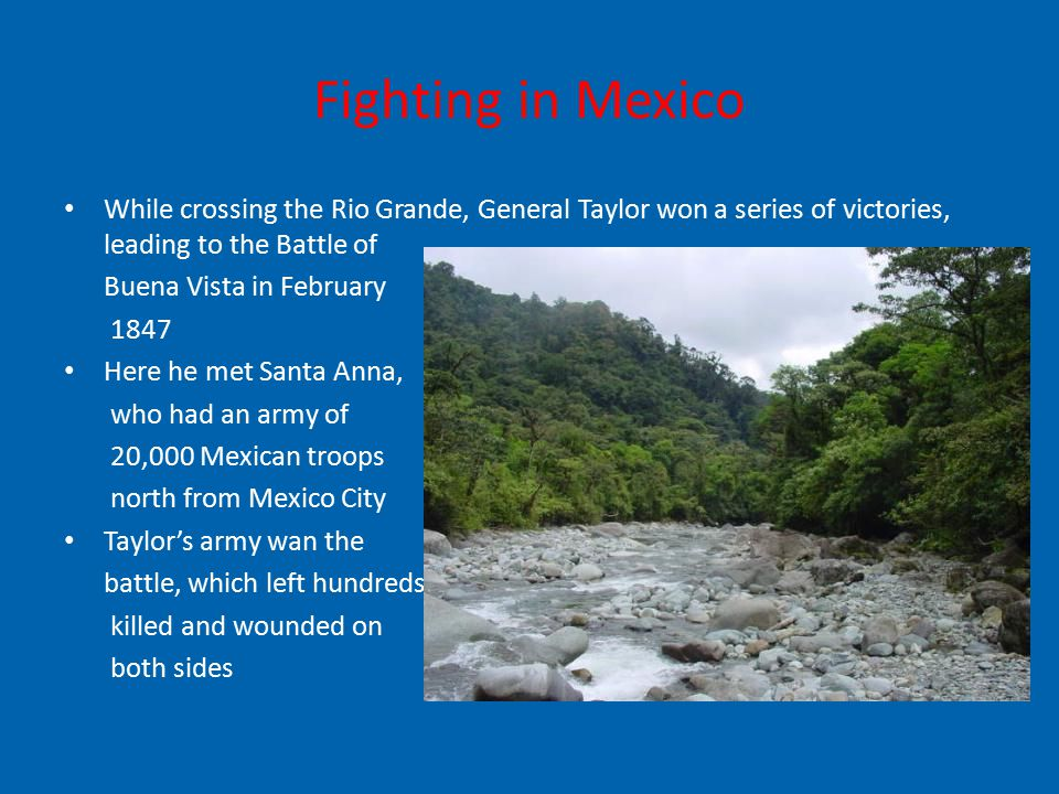 Fighting in Mexico While crossing the Rio Grande, General Taylor won a series of victories, leading to the Battle of Buena Vista in February 1847 Here he met Santa Anna, who had an army of 20,000 Mexican troops north from Mexico City Taylor's army wan the battle, which left hundreds killed and wounded on both sides
