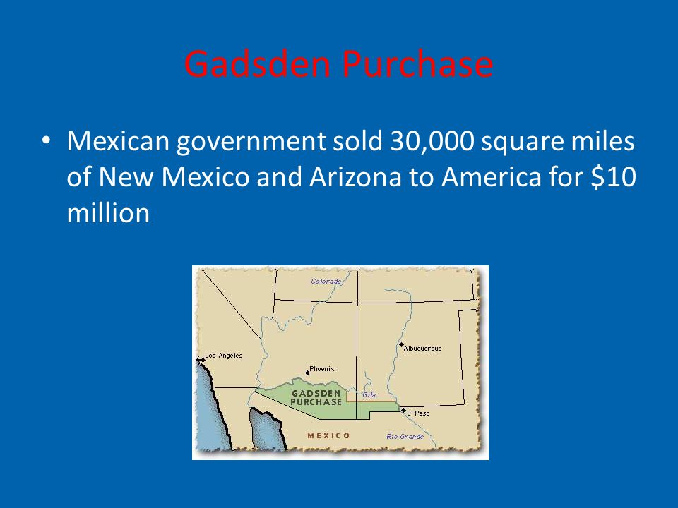 Gadsden Purchase Mexican government sold 30,000 square miles of New Mexico and Arizona to America for $10 million