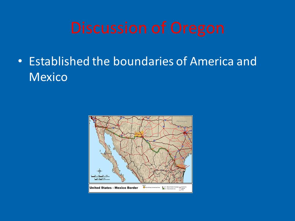 Discussion of Oregon Established the boundaries of America and Mexico