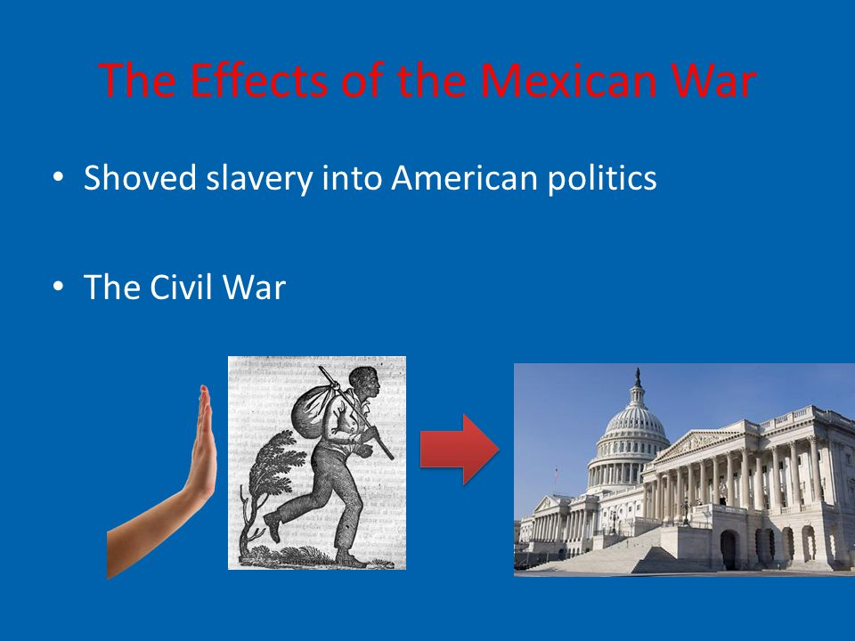 The Effects of the Mexican War Shoved slavery into American politics The Civil War