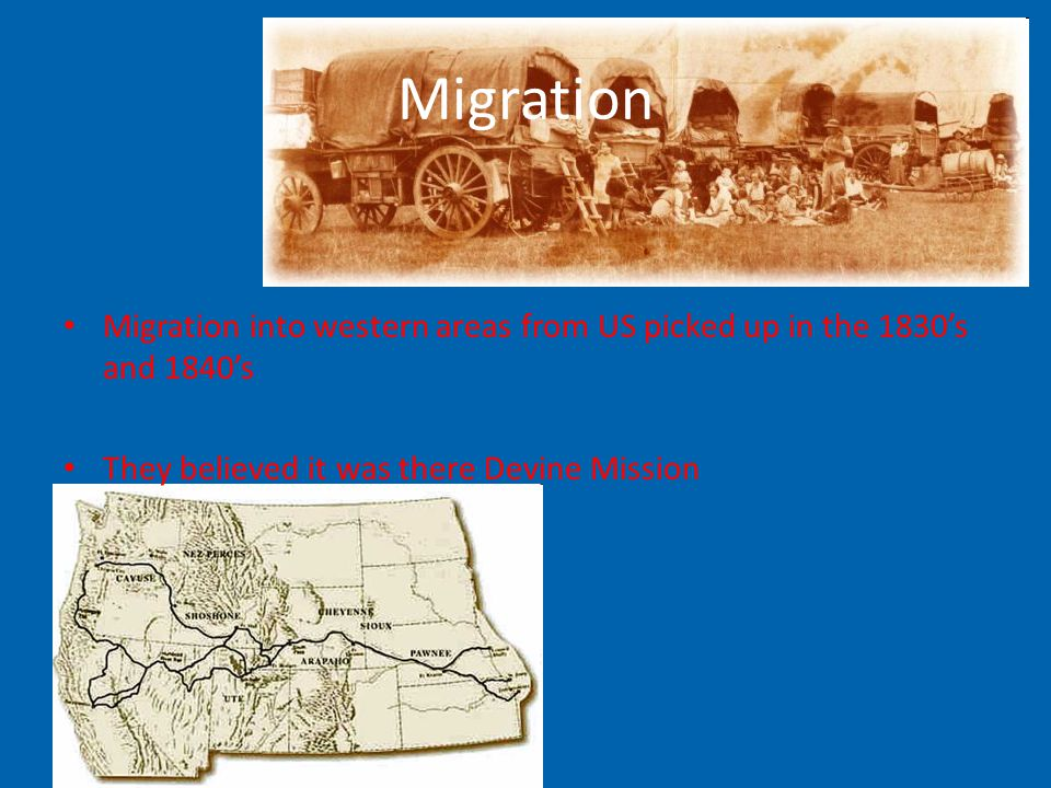 Migration Migration into western areas from US picked up in the 1830's and 1840's They believed it was there Devine Mission