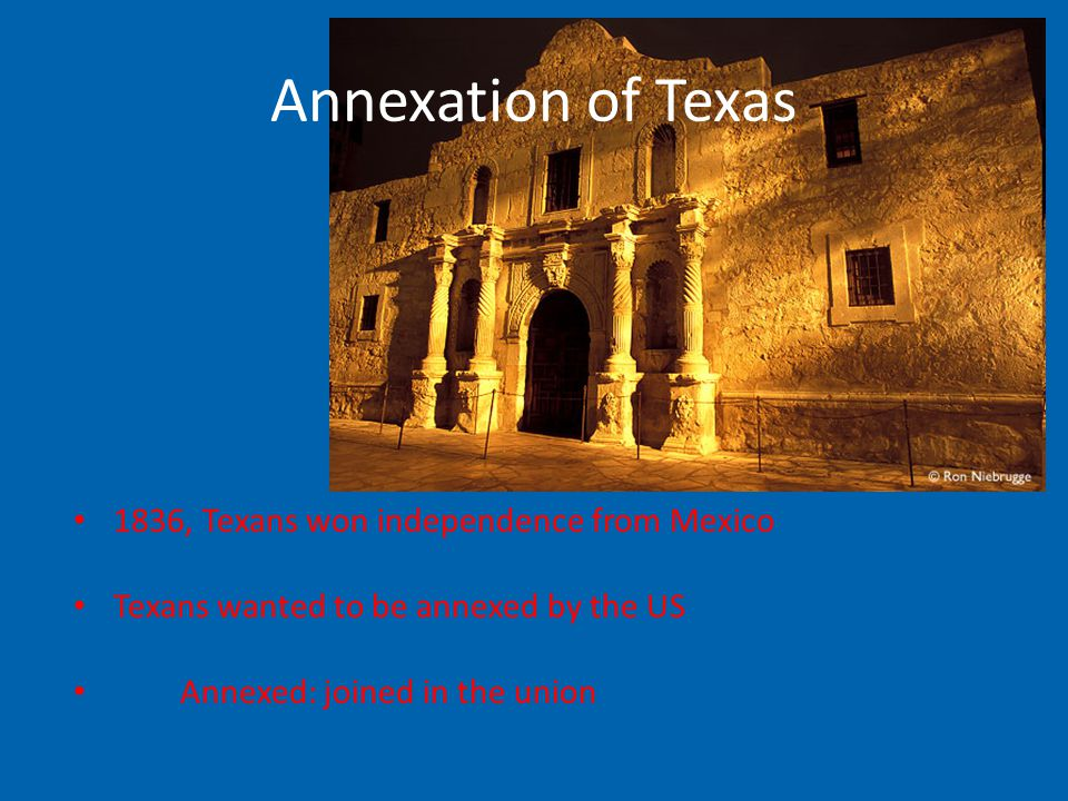 Annexation of Texas 1836, Texans won independence from Mexico Texans wanted to be annexed by the US Annexed: joined in the union