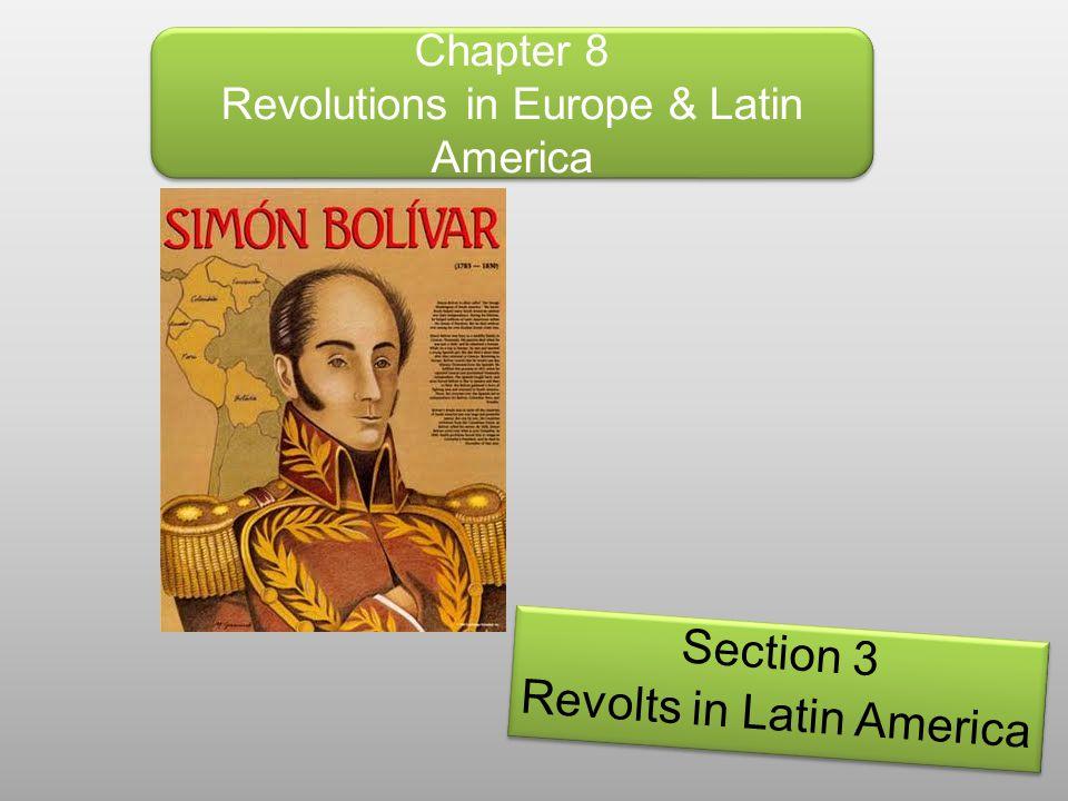 Chapter 8 Revolutions in Europe & Latin America Section 3 Revolts in Latin America Section 3 Revolts in Latin America