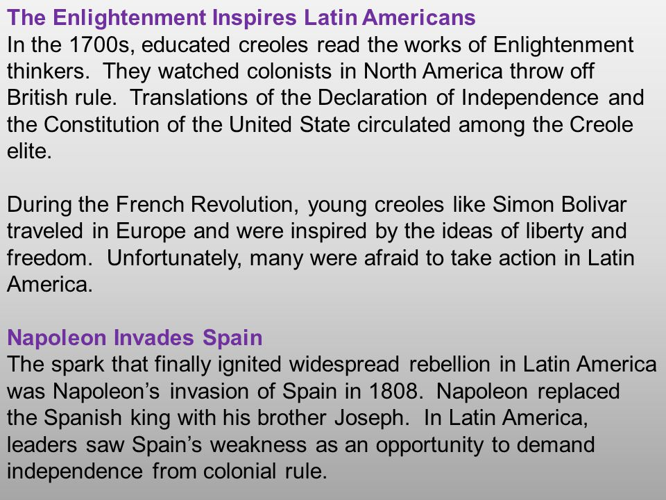 The Enlightenment Inspires Latin Americans In the 1700s, educated creoles read the works of Enlightenment thinkers. They watched colonists in North Am