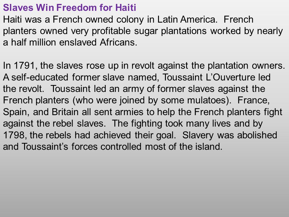 Slaves Win Freedom for Haiti Haiti was a French owned colony in Latin America. French planters owned very profitable sugar plantations worked by nearl