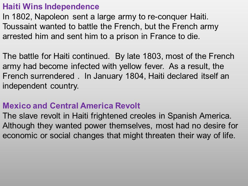Haiti Wins Independence In 1802, Napoleon sent a large army to re-conquer Haiti. Toussaint wanted to battle the French, but the French army arrested h