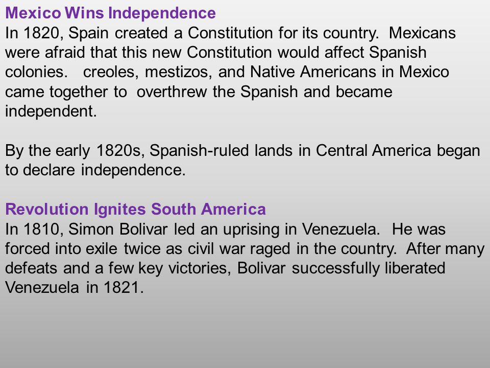 Mexico Wins Independence In 1820, Spain created a Constitution for its country. Mexicans were afraid that this new Constitution would affect Spanish c