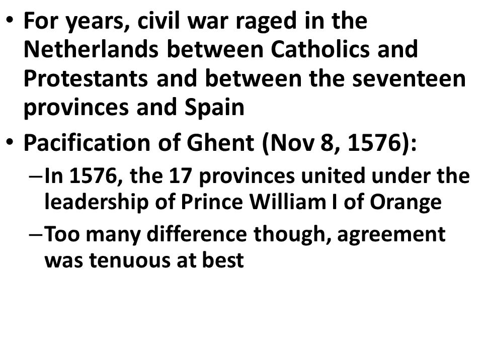 For years, civil war raged in the Netherlands between Catholics and Protestants and between the seventeen provinces and Spain Pacification of Ghent (Nov 8, 1576): – In 1576, the 17 provinces united under the leadership of Prince William I of Orange – Too many difference though, agreement was tenuous at best
