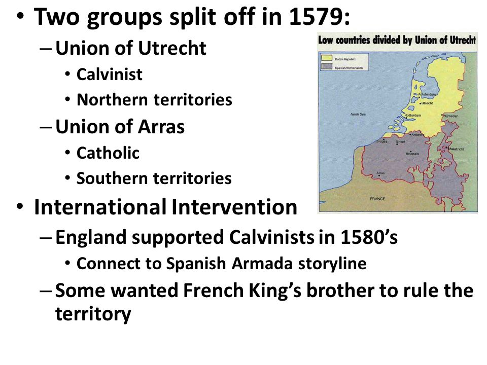 Two groups split off in 1579: – Union of Utrecht Calvinist Northern territories – Union of Arras Catholic Southern territories International Intervention – England supported Calvinists in 1580's Connect to Spanish Armada storyline – Some wanted French King's brother to rule the territory
