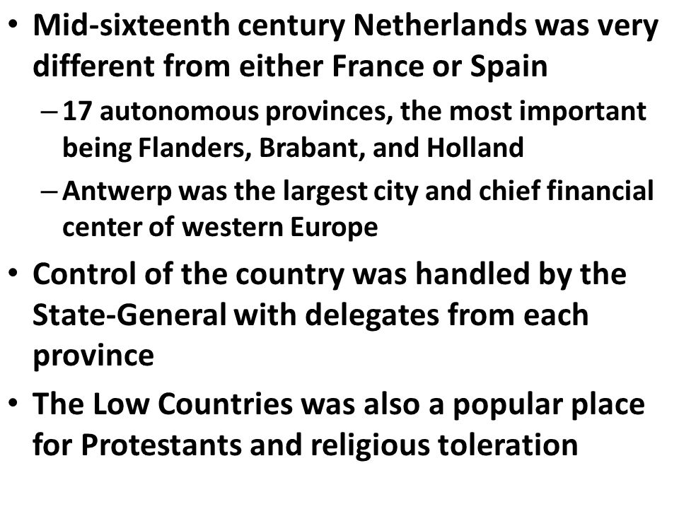 Mid-sixteenth century Netherlands was very different from either France or Spain – 17 autonomous provinces, the most important being Flanders, Brabant, and Holland – Antwerp was the largest city and chief financial center of western Europe Control of the country was handled by the State-General with delegates from each province The Low Countries was also a popular place for Protestants and religious toleration
