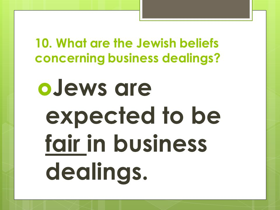 10. What are the Jewish beliefs concerning business dealings?  Jews are expected to be fair in business dealings.