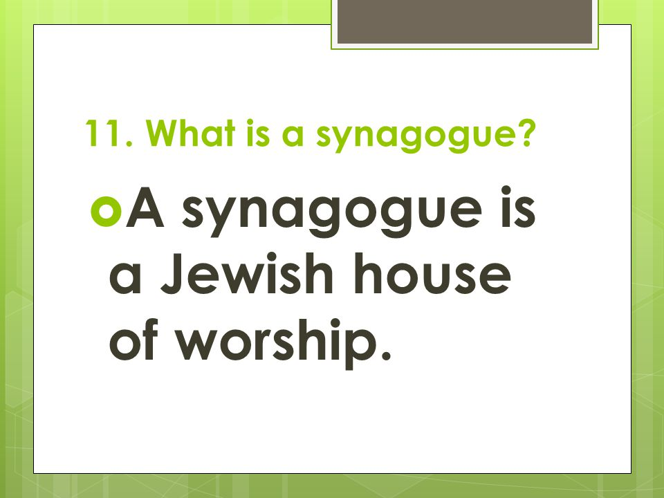 11. What is a synagogue?  A synagogue is a Jewish house of worship.