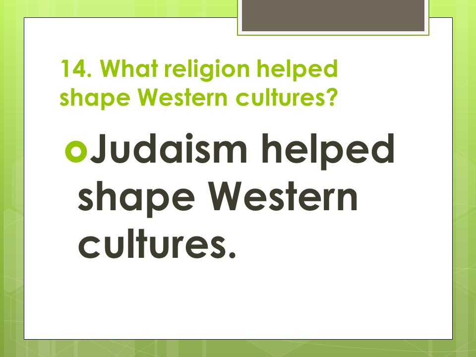 14. What religion helped shape Western cultures?  Judaism helped shape Western cultures.