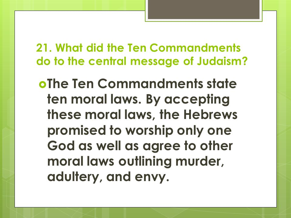 21. What did the Ten Commandments do to the central message of Judaism?  The Ten Commandments state ten moral laws. By accepting these moral laws, th