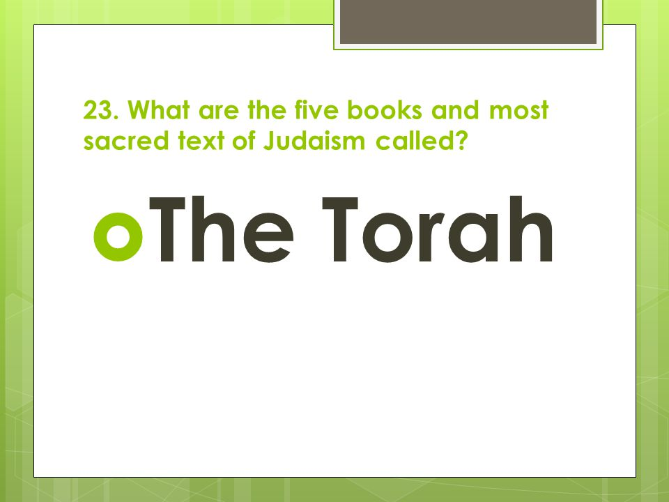 23. What are the five books and most sacred text of Judaism called?  The Torah
