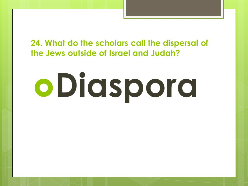 24. What do the scholars call the dispersal of the Jews outside of Israel and Judah?  Diaspora