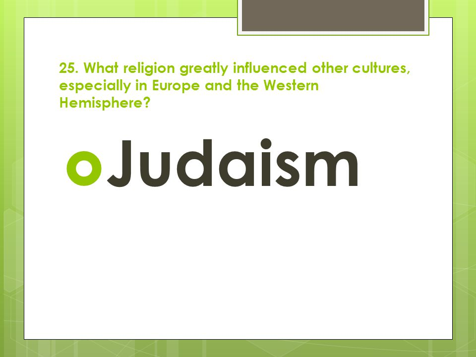 25. What religion greatly influenced other cultures, especially in Europe and the Western Hemisphere?  Judaism