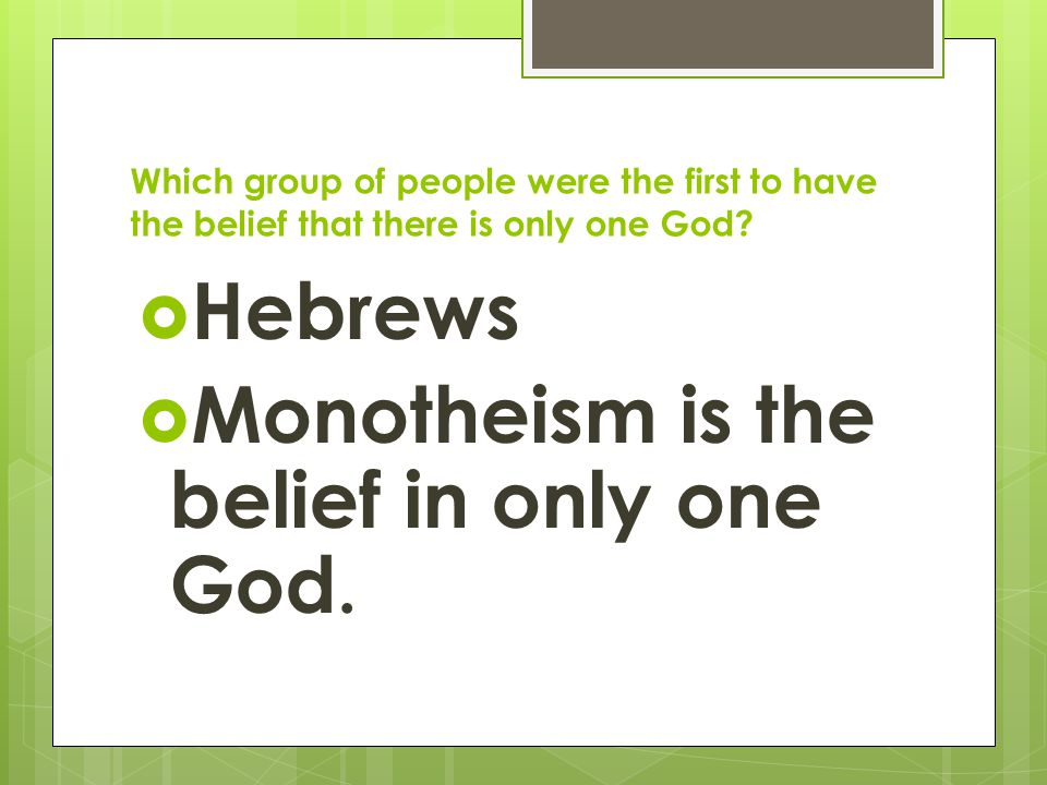 Which group of people were the first to have the belief that there is only one God?  Hebrews  Monotheism is the belief in only one God.