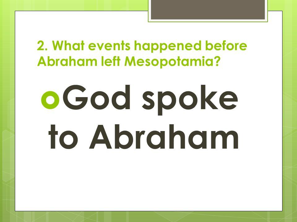 2. What events happened before Abraham left Mesopotamia?  God spoke to Abraham