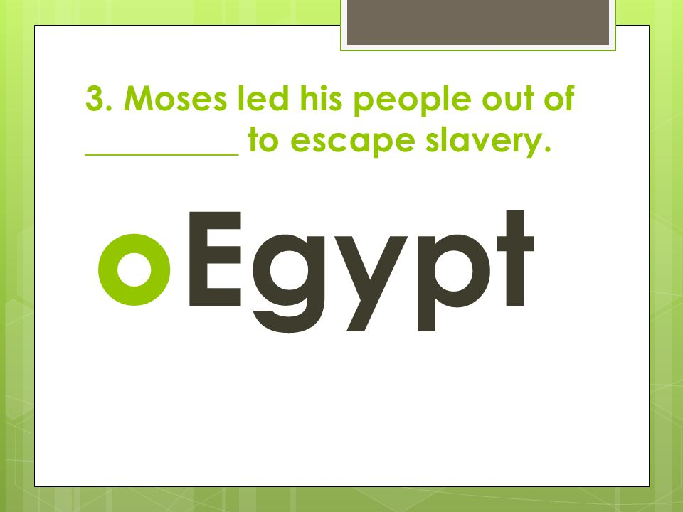 3. Moses led his people out of _________ to escape slavery.  Egypt