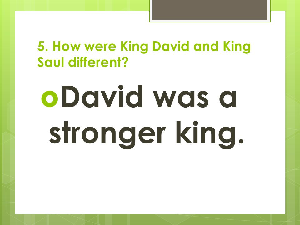 5. How were King David and King Saul different?  David was a stronger king.