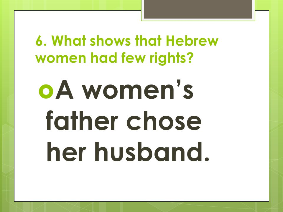 6. What shows that Hebrew women had few rights?  A women's father chose her husband.