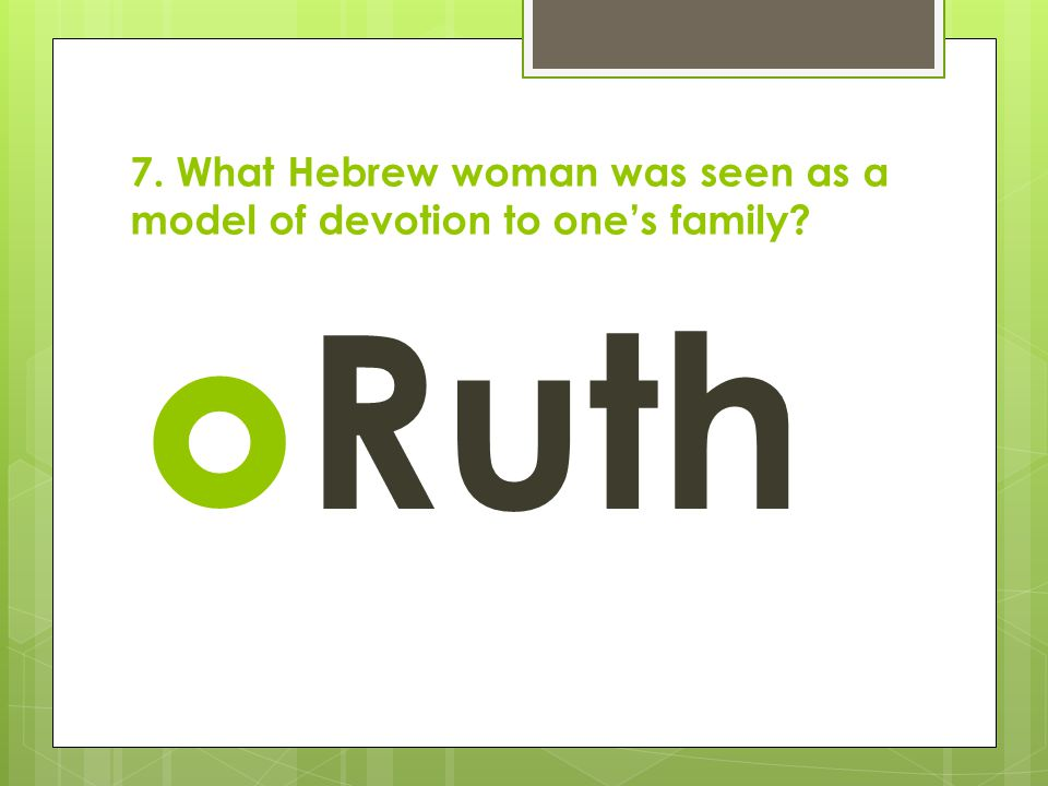 7. What Hebrew woman was seen as a model of devotion to one's family?  Ruth