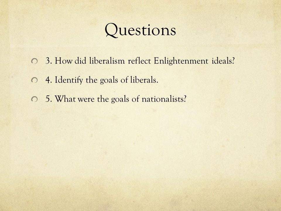 Questions 3. How did liberalism reflect Enlightenment ideals? 4. Identify the goals of liberals. 5. What were the goals of nationalists?