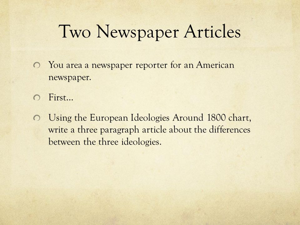 Two Newspaper Articles You area a newspaper reporter for an American newspaper. First… Using the European Ideologies Around 1800 chart, write a three