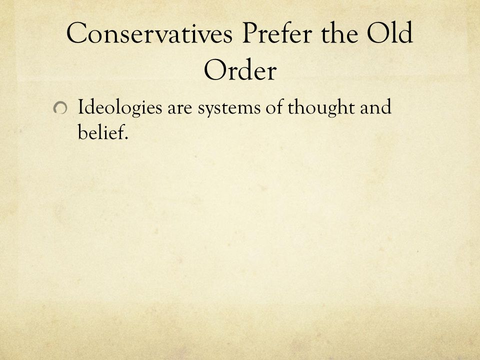 Conservatives Prefer the Old Order Ideologies are systems of thought and belief.