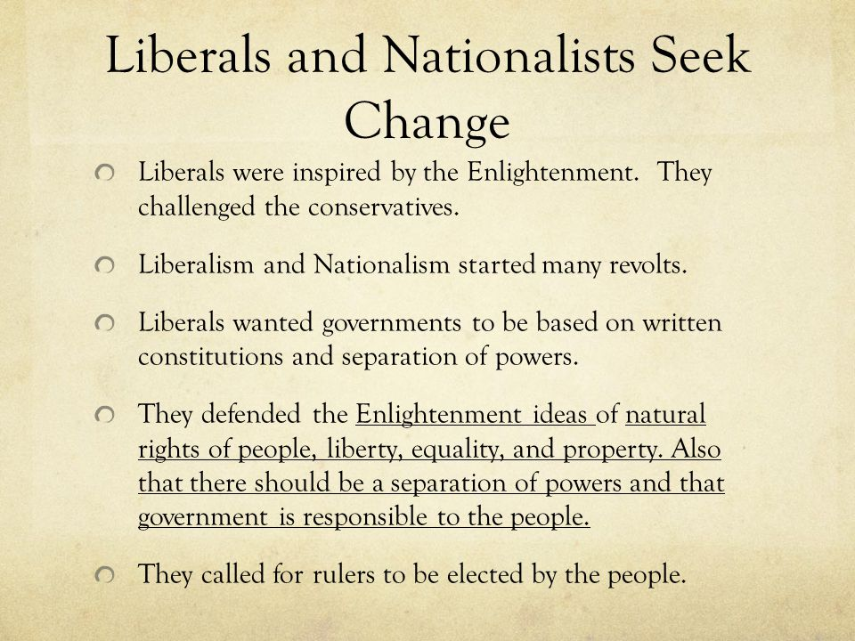 Liberals and Nationalists Seek Change Liberals were inspired by the Enlightenment. They challenged the conservatives. Liberalism and Nationalism start